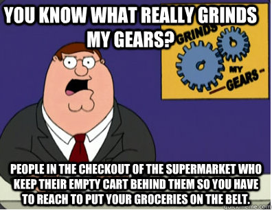 you know what really grinds my gears? People in the checkout of the supermarket who keep their empty cart behind them so you have to reach to put your groceries on the belt. - you know what really grinds my gears? People in the checkout of the supermarket who keep their empty cart behind them so you have to reach to put your groceries on the belt.  Grinds my gears