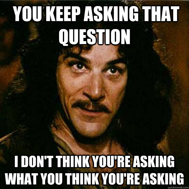 You keep asking that question I don't think you're asking what you think you're asking -  You keep asking that question I don't think you're asking what you think you're asking  Inigo Montoya