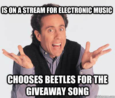 is on a stream for electronic music chooses beetles for the giveaway song  Good Guy Jerry Seinfeld