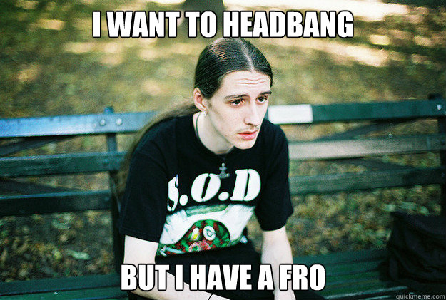 I want to headbang but i have a fro  - I want to headbang but i have a fro   First World Metal Problems