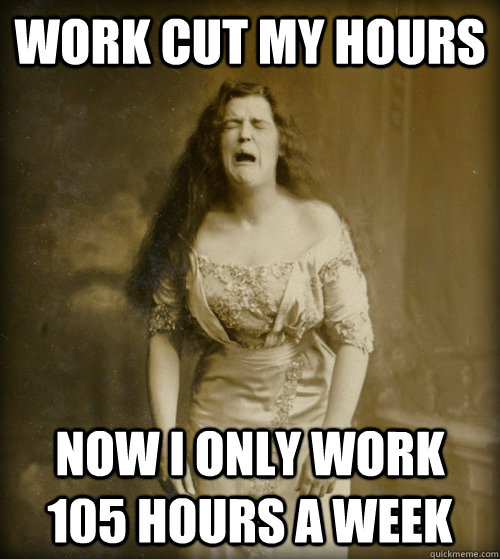 work cut my hours now i only work 105 hours a week - work cut my hours now i only work 105 hours a week  1890s Problems
