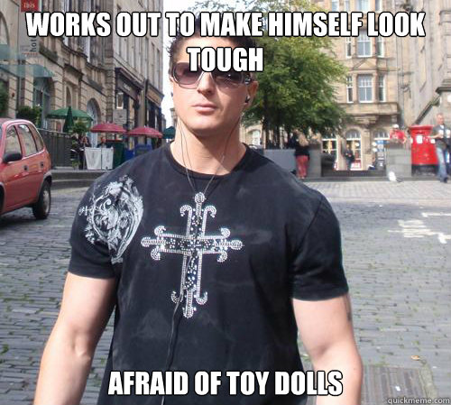 Works out to make himself look tough Afraid of toy dolls
