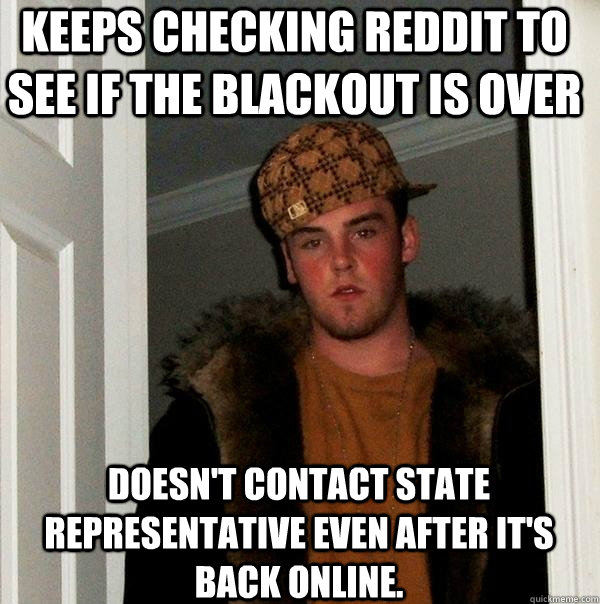 Keeps checking reddit to see if the blackout is over Doesn't contact state representative even after it's back online. - Keeps checking reddit to see if the blackout is over Doesn't contact state representative even after it's back online.  Scumbag Steve