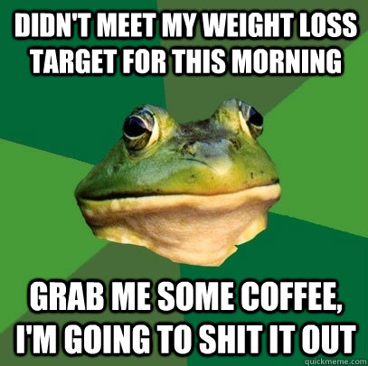 Didn't meet my weight loss target for this morning Grab me some coffee, i'm going to shit it out - Didn't meet my weight loss target for this morning Grab me some coffee, i'm going to shit it out  Misc