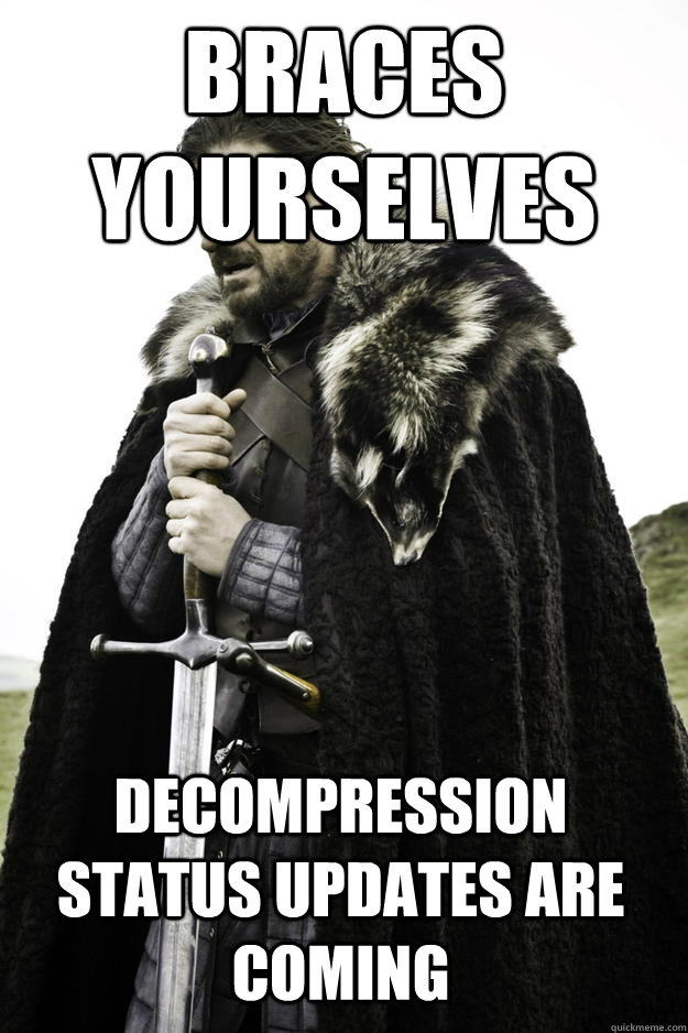 Braces Yourselves Decompression status updates are coming - Braces Yourselves Decompression status updates are coming  Winter is coming