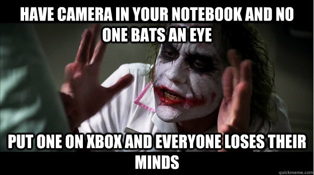 Have camera in Your notebook and no one bats an eye Put one on xbox and everyone loses their minds - Have camera in Your notebook and no one bats an eye Put one on xbox and everyone loses their minds  Joker Mind Loss