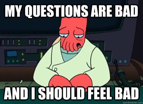 My questions are bad and i should feel bad - My questions are bad and i should feel bad  sad zoidberg