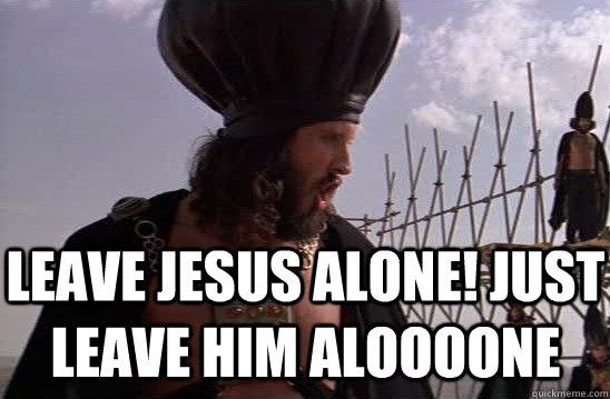 leave Jesus alone! just leave him aloooone - leave Jesus alone! just leave him aloooone  Caiaphas - Jesus Is Cool