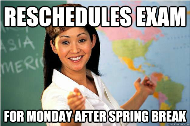 reschedules exam for monday after spring break - reschedules exam for monday after spring break  Scumbag Teacher