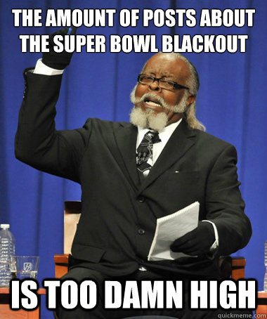The amount of posts about the super bowl blackout Is too damn high - The amount of posts about the super bowl blackout Is too damn high  The Rent Is Too Damn High