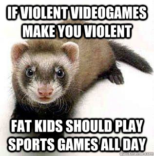 if violent videogames make you violent FAT KIDS SHOULD PLAY SPORTS GAMES ALL DAY - if violent videogames make you violent FAT KIDS SHOULD PLAY SPORTS GAMES ALL DAY  Logical Fallacy Ferret