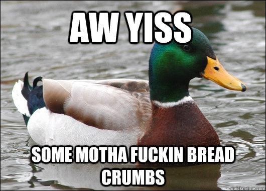 Aw Yiss Some Motha Fuckin Bread Crumbs Actual Advice Mallard