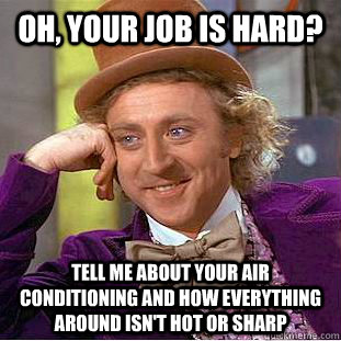 Oh, your job is hard? Tell me about your air conditioning and how everything around isn't hot or sharp - Oh, your job is hard? Tell me about your air conditioning and how everything around isn't hot or sharp  Condescending Wonka