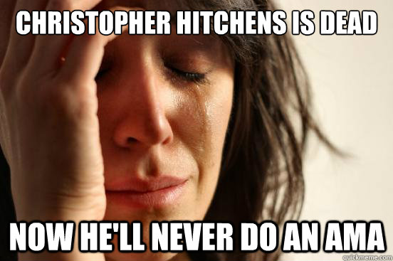 Christopher hitchens is dead Now he'll never do an ama - Christopher hitchens is dead Now he'll never do an ama  First World Problems