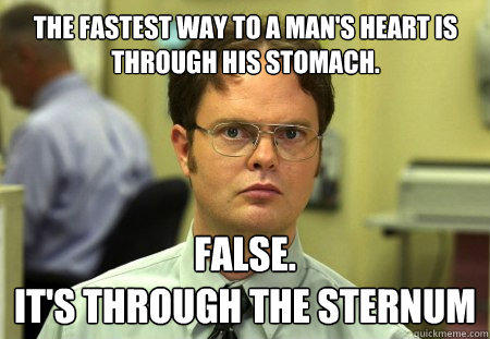 the fastest way to a man's heart is through his stomach. false. it's through the sternum - the fastest way to a man's heart is through his stomach. false. it's through the sternum  Schrute