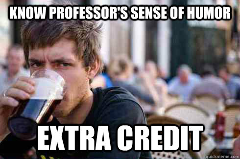 Know professor's sense of humor extra credit - Know professor's sense of humor extra credit  Lazy College Senior