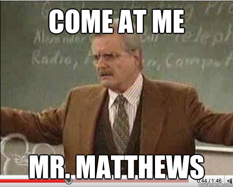 Come at Me Mr. Matthews