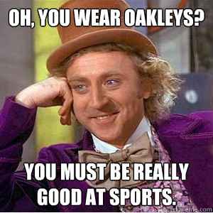 Oh, you wear Oakleys? You must be really good at sports.