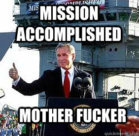 Mission Accomplished Mother Fucker  Bush MISSION ACCOMPLISHED