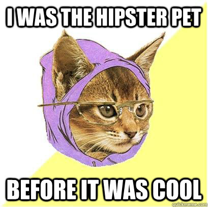 I was the hipster pet before it was cool