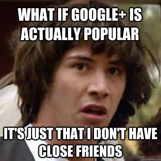 What if Google+ is actually popular It's just that I don't have close friends  conspiracy keanu