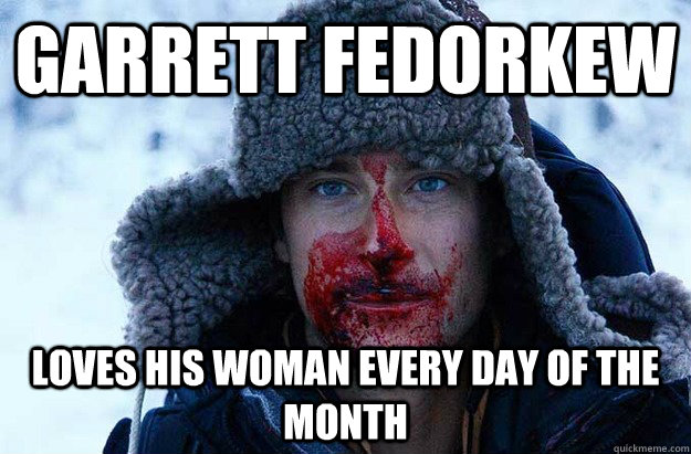 Garrett fedorkew loves his woman every day of the month