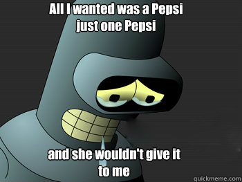 All I wanted was a Pepsi just one Pepsi and she wouldn't give it to me