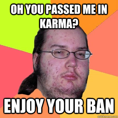 Oh you passed me in karma? enjoy your ban  Butthurt Dweller