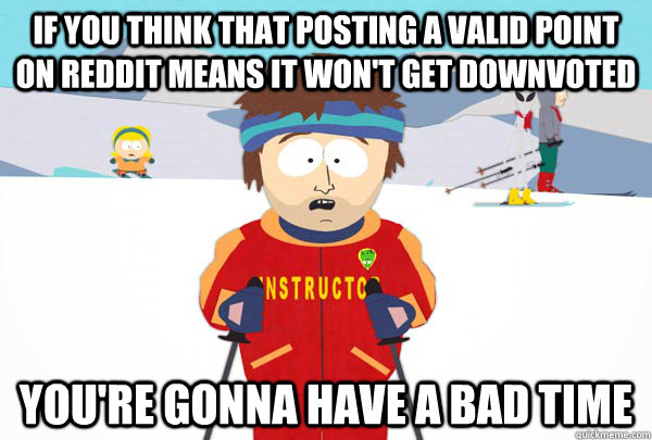 If you think that posting a valid point on reddit means it won't get downvoted You're gonna have a bad time - If you think that posting a valid point on reddit means it won't get downvoted You're gonna have a bad time  Super Cool Ski Instructor