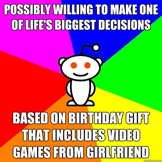 possibly willing to make one of life's biggest decisions based on birthday gift that includes video games from girlfriend - possibly willing to make one of life's biggest decisions based on birthday gift that includes video games from girlfriend  Reddit Alien