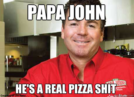 papa john he's a real pizza shit