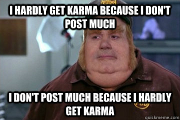I hardly get karma because I don't post much I don't post much because I hardly get karma
