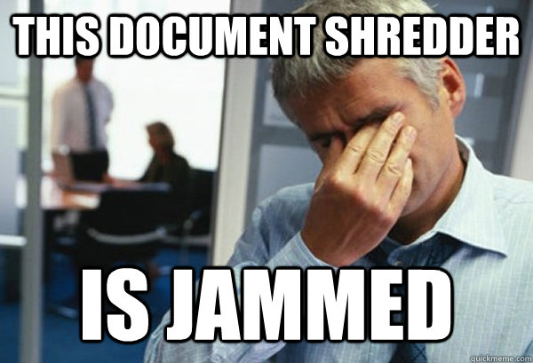 This Document Shredder Is Jammed - This Document Shredder Is Jammed  Male First World Problems