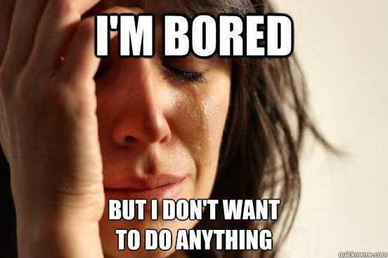 I'm bored But I don't want  to do anything - I'm bored But I don't want  to do anything  First World Problems