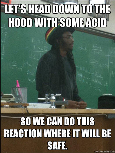 Let's head down to the hood with some acid so we can do this reaction where it will be safe. - Let's head down to the hood with some acid so we can do this reaction where it will be safe.  Rasta Science Teacher