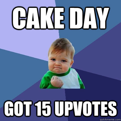 cake day got 15 upvotes - cake day got 15 upvotes  Success Kid