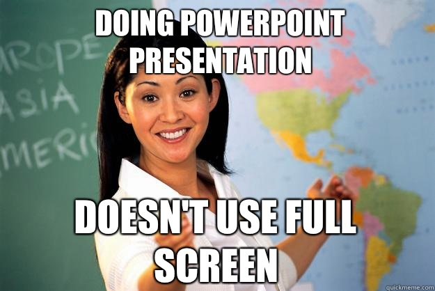 Doing PowerPoint presentation Doesn't use full screen - Doing PowerPoint presentation Doesn't use full screen  Unhelpful High School Teacher