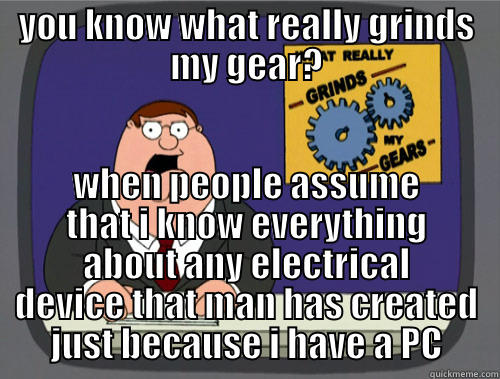 YOU KNOW WHAT REALLY GRINDS MY GEAR? WHEN PEOPLE ASSUME THAT I KNOW EVERYTHING ABOUT ANY ELECTRICAL DEVICE THAT MAN HAS CREATED JUST BECAUSE I HAVE A PC Grinds my gears