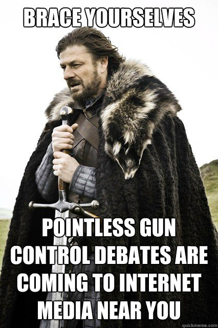 brace yourselves pointless gun control debates are coming to internet media near you - brace yourselves pointless gun control debates are coming to internet media near you  Misc