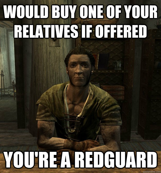 Would buy one of your relatives if offered You're a Redguard