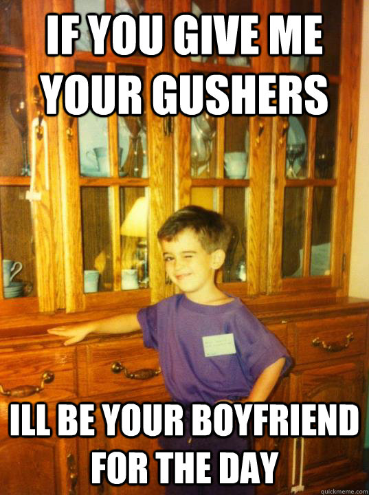 If you give me your gushers ill be your boyfriend for the day