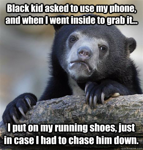 Black kid asked to use my phone, and when I went inside to grab it... I put on my running shoes, just in case I had to chase him down. - Black kid asked to use my phone, and when I went inside to grab it... I put on my running shoes, just in case I had to chase him down.  Confession Bear