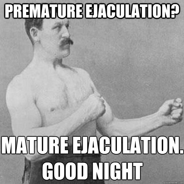 premature ejaculation? Mature ejaculation. good night - premature ejaculation? Mature ejaculation. good night  overly manly man