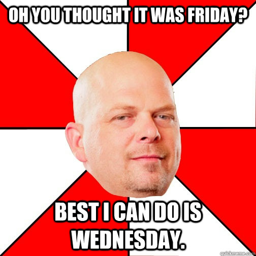 Oh you thought it was Friday? best I can do is Wednesday. - Oh you thought it was Friday? best I can do is Wednesday.  Pawn Star