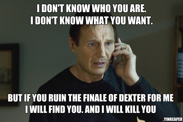 I don't know who you are. I don't know what you want. But if you ruin the finale of Dexter for me I will find you. And i will kill you YinReaper - I don't know who you are. I don't know what you want. But if you ruin the finale of Dexter for me I will find you. And i will kill you YinReaper  Taken