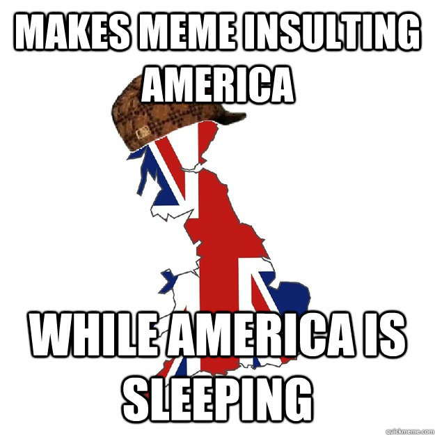 Makes meme insulting America While America is sleeping - Makes meme insulting America While America is sleeping  Scumbag Britain