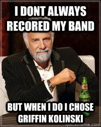 i dont always recored my band  but when i do i chose griffin kolinski