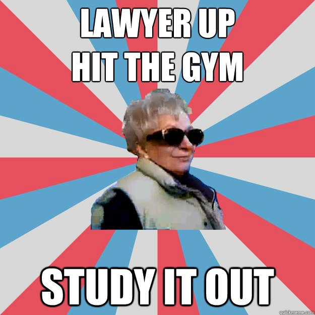 Lawyer up Hit the gym Study it out
