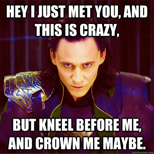 Hey I just met you, and this is crazy, but kneel before me, and crown me maybe.  Loki
