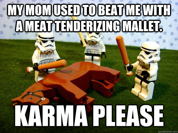 My mom used to beat me with a meat tenderizing mallet.  Karma please - My mom used to beat me with a meat tenderizing mallet.  Karma please  Karma Please